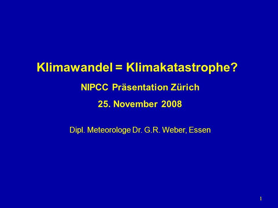 1 Klimawandel = Klimakatastrophe? Dipl. Meteorologe Dr. G.R. Weber, Essen NIPCC Präsentation Zürich 25. November 2008