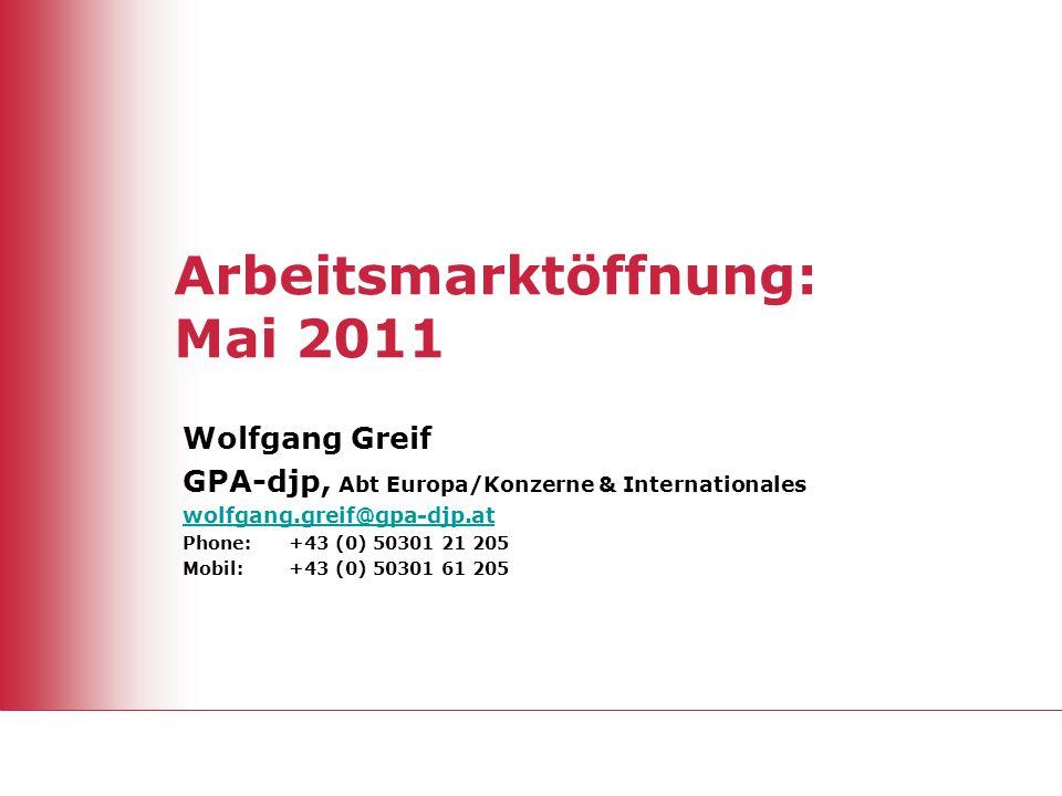 Arbeitsmarktöffnung: Mai 2011 Wolfgang Greif GPA-djp, Abt Europa/Konzerne & Internationales wolfgang.greif@gpa-djp.at Phone: +43 (0) 50301 21 205 Mobi