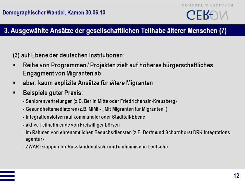 Demographischer Wandel, Kamen 30.06.10 (3) auf Ebene der deutschen Institutionen:  Reihe von Programmen / Projekten zielt auf höheres bürgerschaftliches Engagment von Migranten ab  aber: kaum explizite Ansätze für ältere Migranten  Beispiele guter Praxis: - Seniorenvertretungen (z.B.
