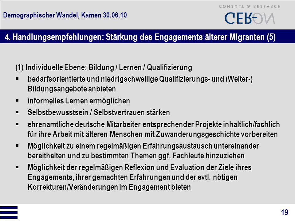 Demographischer Wandel, Kamen 30.06.10 (1) Individuelle Ebene: Bildung / Lernen / Qualifizierung  bedarfsorientierte und niedrigschwellige Qualifizierungs- und (Weiter-) Bildungsangebote anbieten  informelles Lernen ermöglichen  Selbstbewusstsein / Selbstvertrauen stärken  ehrenamtliche deutsche Mitarbeiter entsprechender Projekte inhaltlich/fachlich für ihre Arbeit mit älteren Menschen mit Zuwanderungsgeschichte vorbereiten  Möglichkeit zu einem regelmäßigen Erfahrungsaustausch untereinander bereithalten und zu bestimmten Themen ggf.