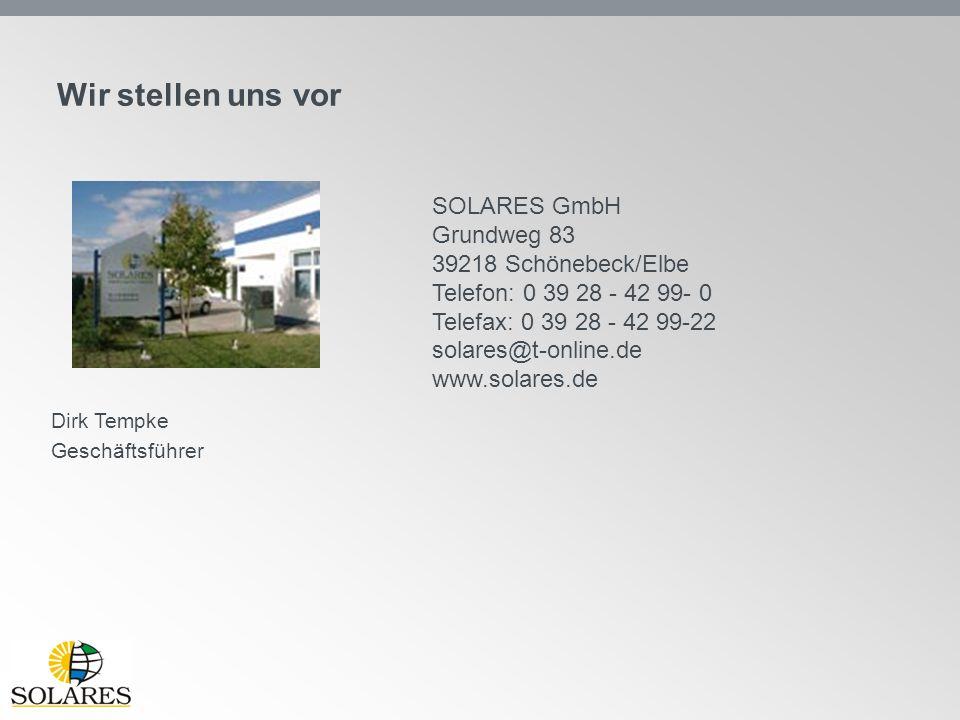 Wir stellen uns vor SOLARES GmbH Grundweg 83 39218 Schönebeck/Elbe Telefon: 0 39 28 - 42 99- 0 Telefax: 0 39 28 - 42 99-22 solares@t-online.de www.sol