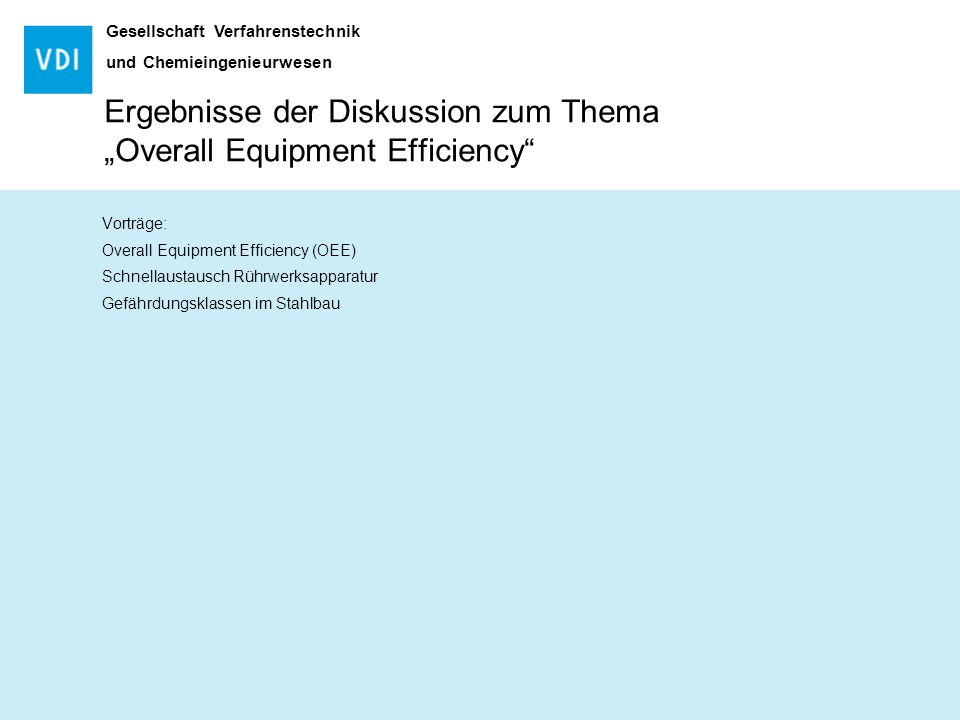 "Gesellschaft Verfahrenstechnik und Chemieingenieurwesen Ergebnisse der Diskussion zum Thema ""Overall Equipment Efficiency"" Vorträge: Overall Equipment"