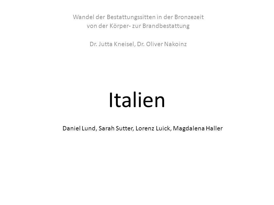 Italien Wandel der Bestattungssitten in der Bronzezeit von der Körper- zur Brandbestattung Dr. Jutta Kneisel, Dr. Oliver Nakoinz Daniel Lund, Sarah Su