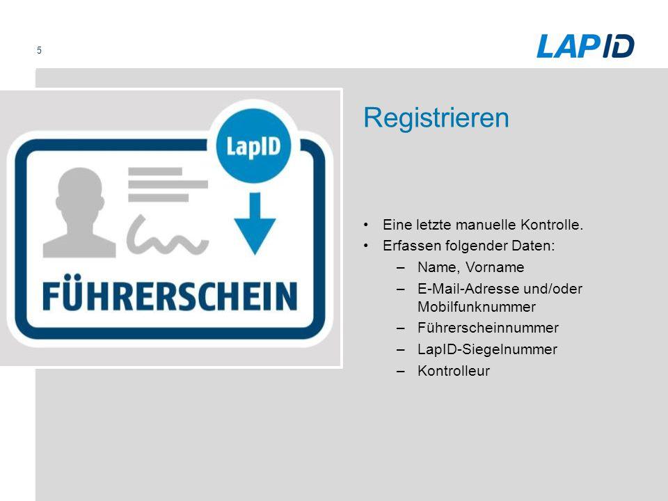 5 Registrieren Eine letzte manuelle Kontrolle. Erfassen folgender Daten: –Name, Vorname –E-Mail-Adresse und/oder Mobilfunknummer –Führerscheinnummer –