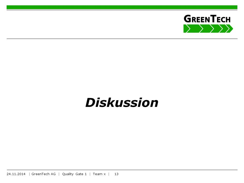 13 Diskussion 24.11.2014 | GreenTech AG | Quality Gate 1 | Team x |