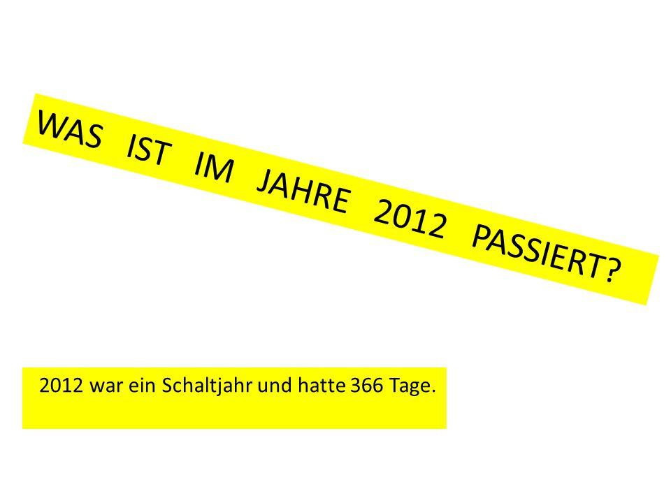WAS IST IM JAHRE 2012 PASSIERT? 2012 war ein Schaltjahr und hatte 366 Tage.