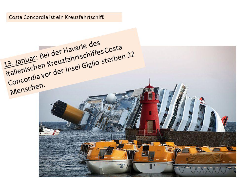 13. Januar: Bei der Havarie des italienischen Kreuzfahrtschiffes Costa Concordia vor der Insel Giglio sterben 32 Menschen. Costa Concordia ist ein Kre
