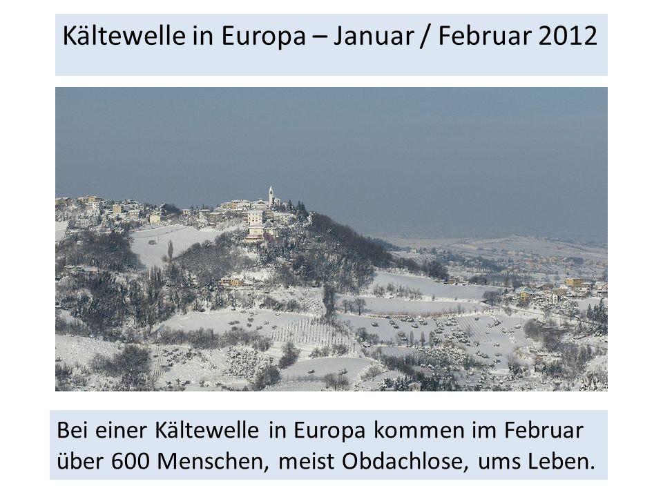 Kältewelle in Europa – Januar / Februar 2012 Bei einer Kältewelle in Europa kommen im Februar über 600 Menschen, meist Obdachlose, ums Leben.