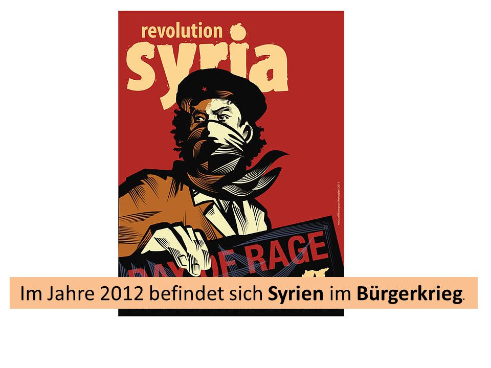 Im Jahre 2012 befindet sich Syrien im Bürgerkrieg.