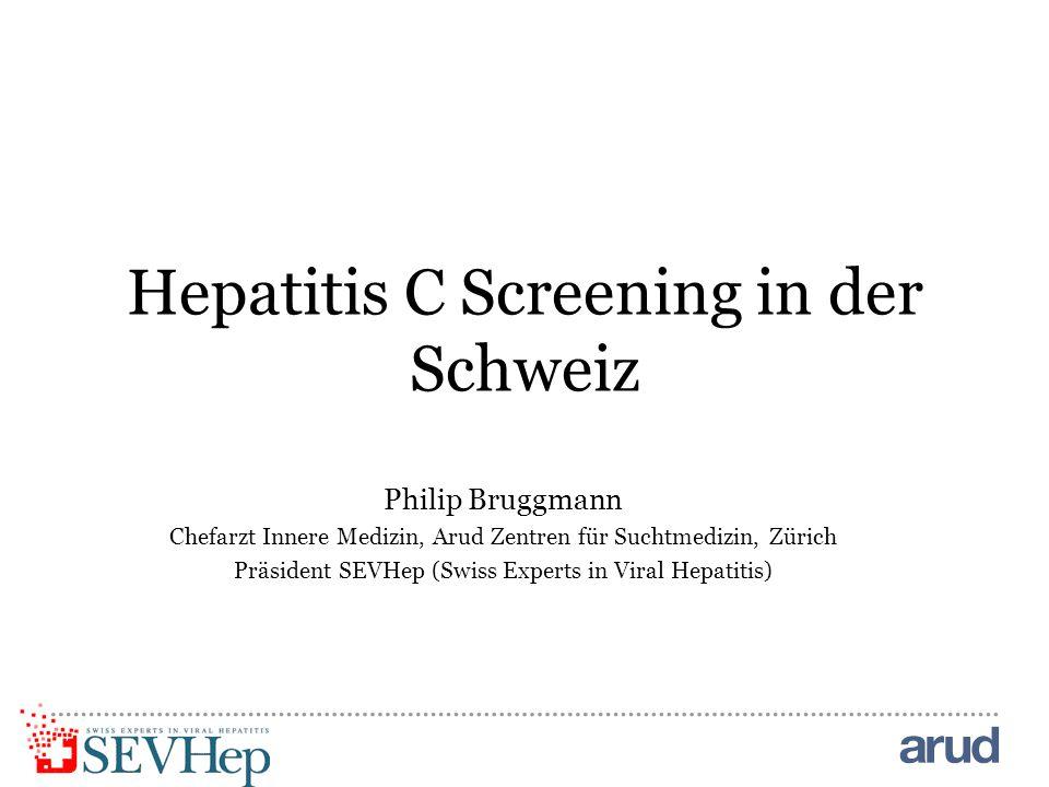 Hepatitis C Screening in der Schweiz Philip Bruggmann Chefarzt Innere Medizin, Arud Zentren für Suchtmedizin, Zürich Präsident SEVHep (Swiss Experts in Viral Hepatitis)