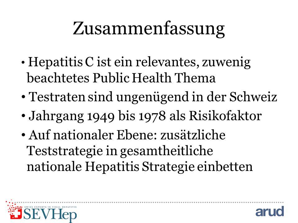 Zusammenfassung Hepatitis C ist ein relevantes, zuwenig beachtetes Public Health Thema Testraten sind ungenügend in der Schweiz Jahrgang 1949 bis 1978 als Risikofaktor Auf nationaler Ebene: zusätzliche Teststrategie in gesamtheitliche nationale Hepatitis Strategie einbetten