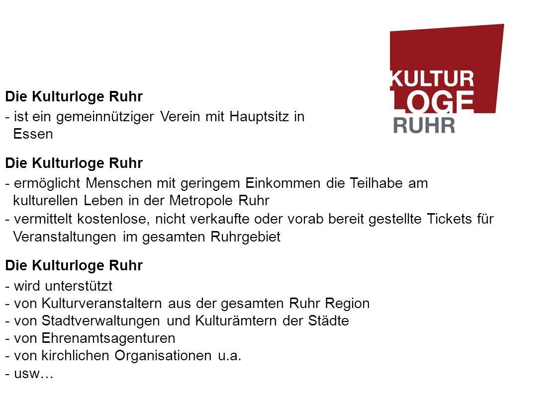 Die Kulturloge Ruhr - ist ein gemeinnütziger Verein mit Hauptsitz in Essen Die Kulturloge Ruhr - ermöglicht Menschen mit geringem Einkommen die Teilhabe am kulturellen Leben in der Metropole Ruhr - vermittelt kostenlose, nicht verkaufte oder vorab bereit gestellte Tickets für Veranstaltungen im gesamten Ruhrgebiet Die Kulturloge Ruhr - wird unterstützt - von Kulturveranstaltern aus der gesamten Ruhr Region - von Stadtverwaltungen und Kulturämtern der Städte - von Ehrenamtsagenturen - von kirchlichen Organisationen u.a.