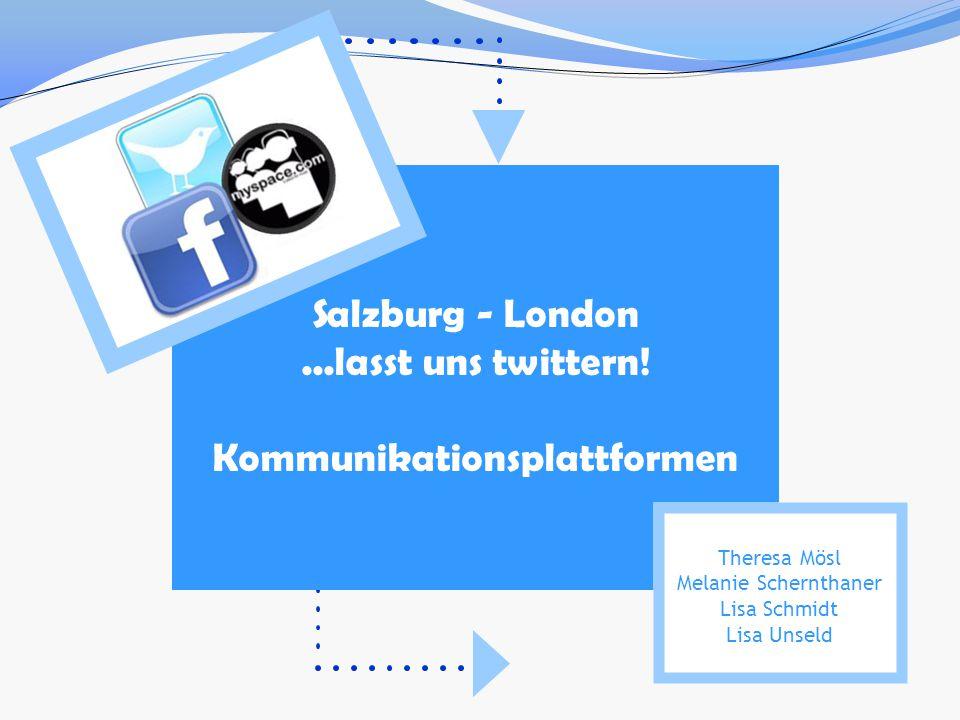 Salzburg - London...lasst uns twittern! Kommunikationsplattformen Theresa Mösl Melanie Schernthaner Lisa Schmidt Lisa Unseld