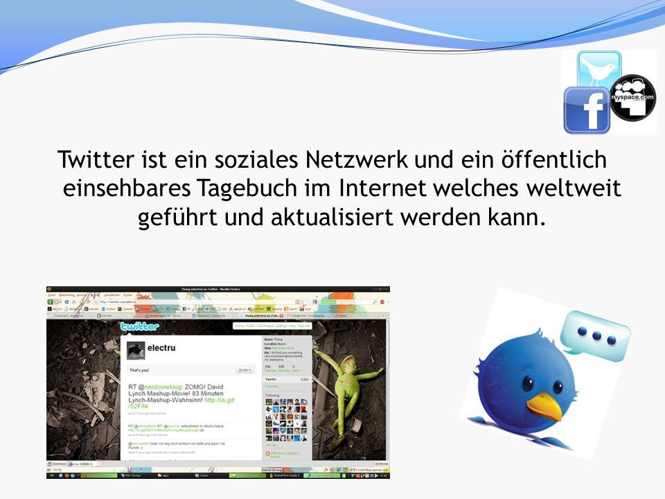 Twitter ist ein soziales Netzwerk und ein öffentlich einsehbares Tagebuch im Internet welches weltweit geführt und aktualisiert werden kann.