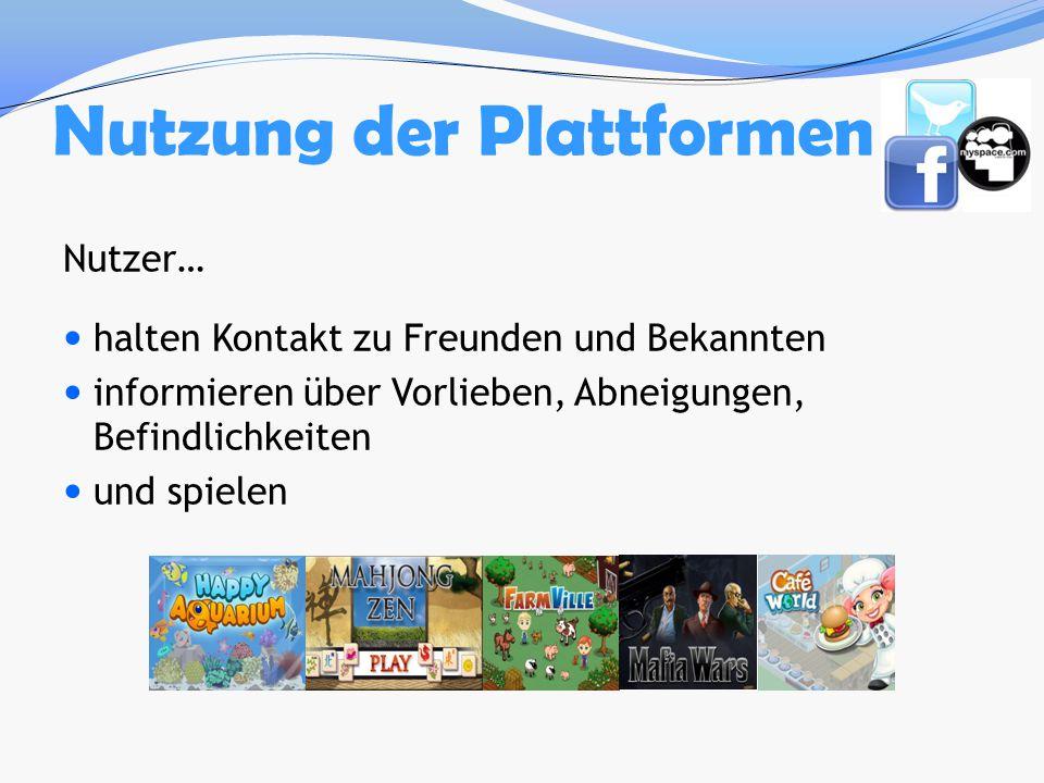 Nutzung der Plattformen Nutzer… halten Kontakt zu Freunden und Bekannten informieren über Vorlieben, Abneigungen, Befindlichkeiten und spielen