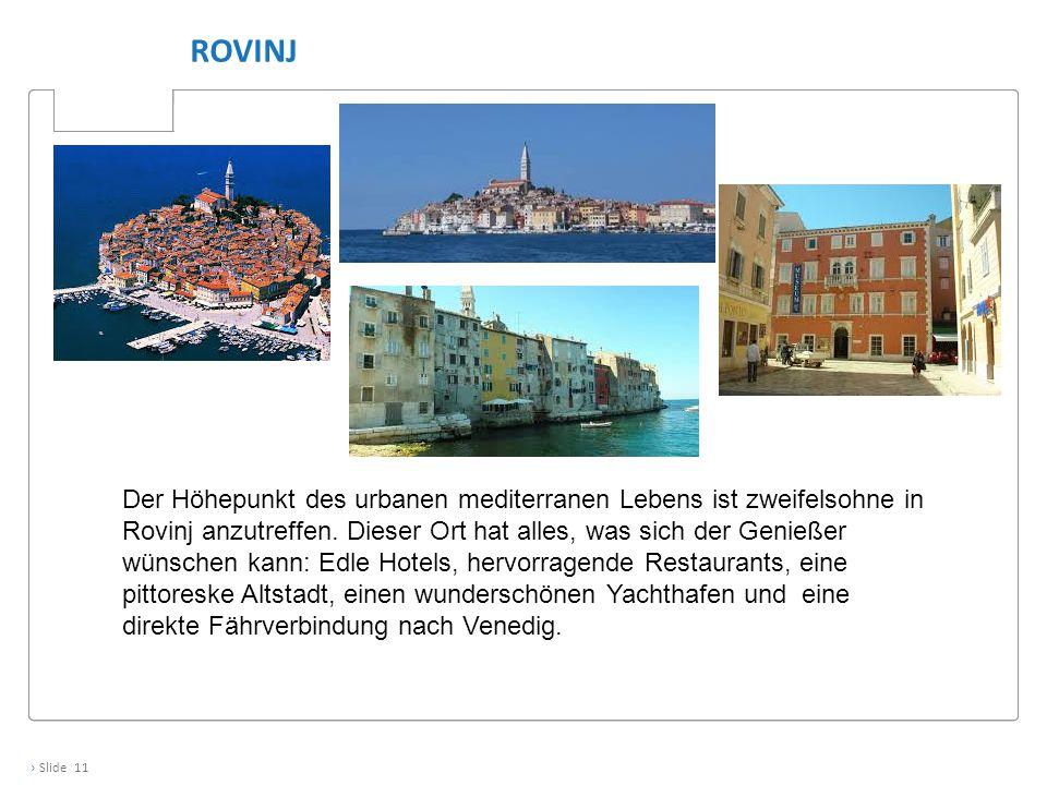 › Slide 11 ROVINJ Der Höhepunkt des urbanen mediterranen Lebens ist zweifelsohne in Rovinj anzutreffen. Dieser Ort hat alles, was sich der Genießer wü