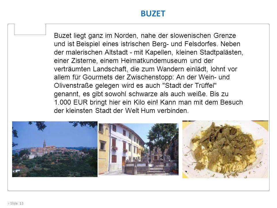 › Slide 13 BUZET Buzet liegt ganz im Norden, nahe der slowenischen Grenze und ist Beispiel eines istrischen Berg- und Felsdorfes. Neben der malerische