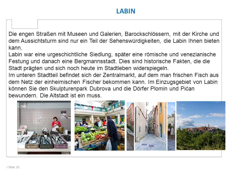 › Slide 15 LABIN Die engen Straßen mit Museen und Galerien, Barockschlössern, mit der Kirche und dem Aussichtsturm sind nur ein Teil der Sehenswürdigkeiten, die Labin Ihnen bieten kann.