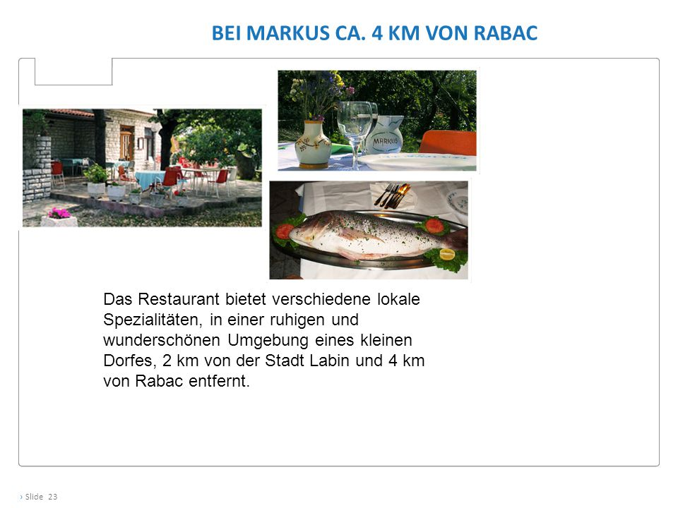 › Slide 23 BEI MARKUS CA. 4 KM VON RABAC Das Restaurant bietet verschiedene lokale Spezialitäten, in einer ruhigen und wunderschönen Umgebung eines kl