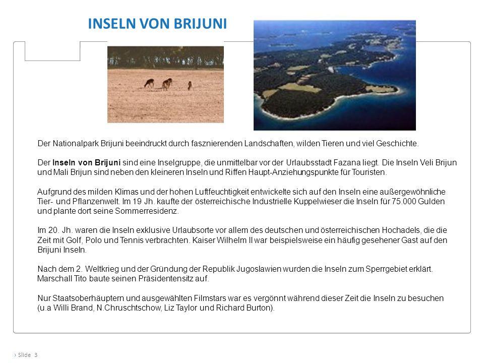 › Slide 3 INSELN VON BRIJUNI Der Nationalpark Brijuni beeindruckt durch fasznierenden Landschaften, wilden Tieren und viel Geschichte. Der Inseln von