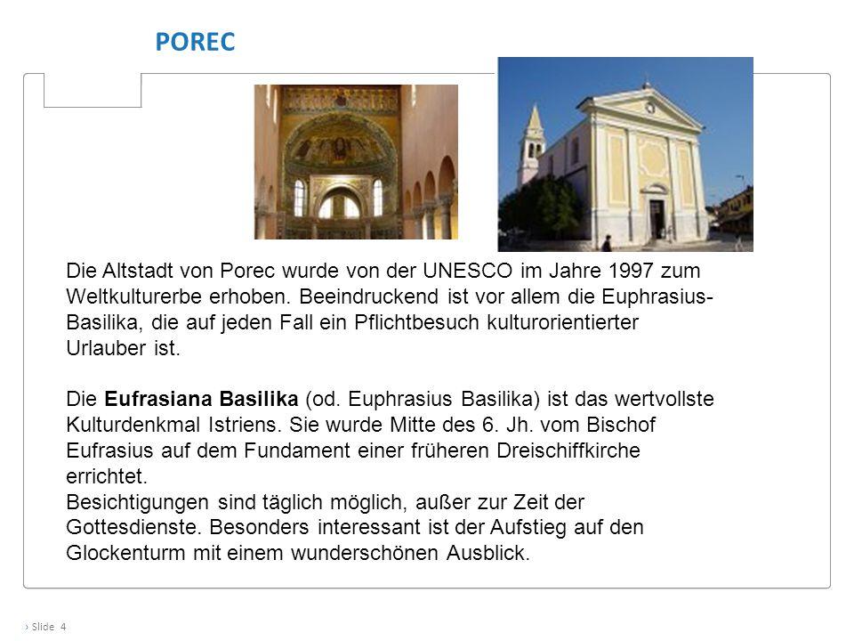 › Slide 4 POREC Die Altstadt von Porec wurde von der UNESCO im Jahre 1997 zum Weltkulturerbe erhoben. Beeindruckend ist vor allem die Euphrasius- Basi