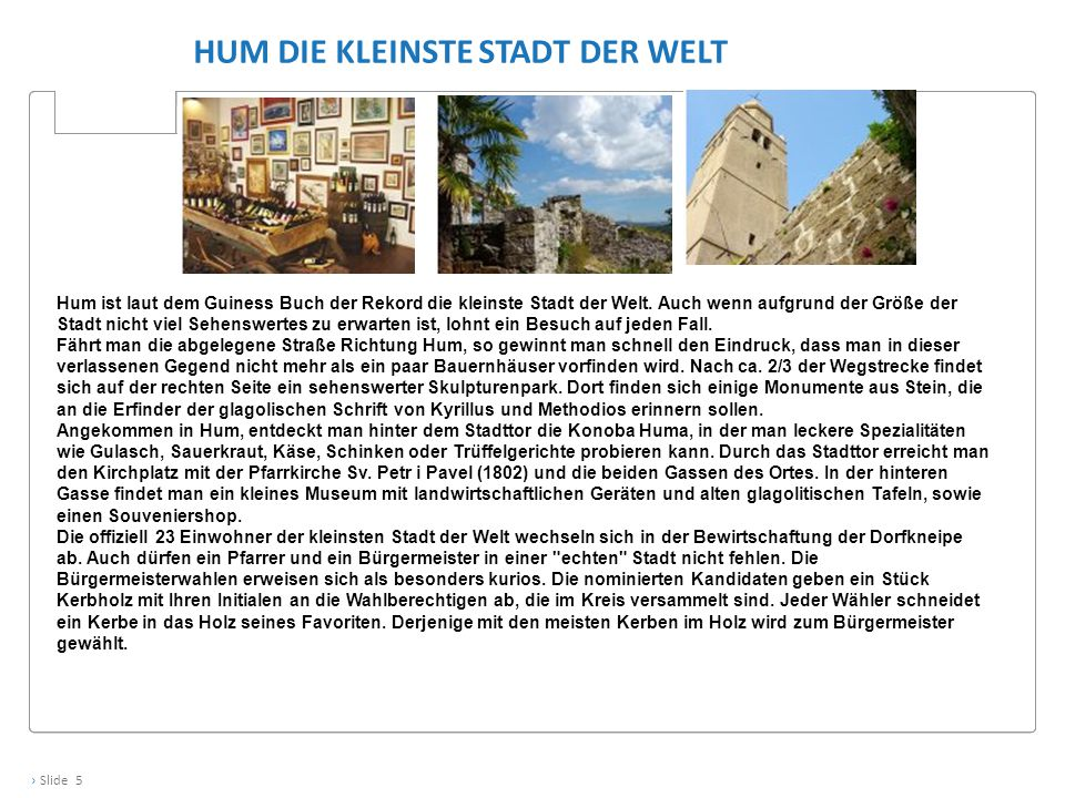 › Slide 5 HUM DIE KLEINSTE STADT DER WELT Hum ist laut dem Guiness Buch der Rekord die kleinste Stadt der Welt.