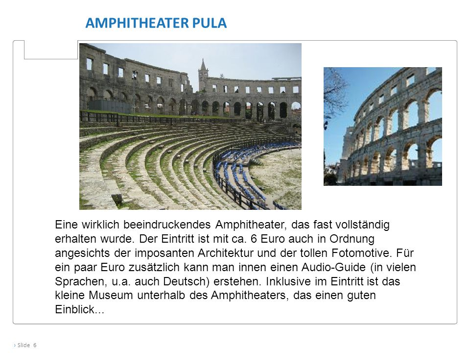 › Slide 6 AMPHITHEATER PULA Eine wirklich beeindruckendes Amphitheater, das fast vollständig erhalten wurde. Der Eintritt ist mit ca. 6 Euro auch in O