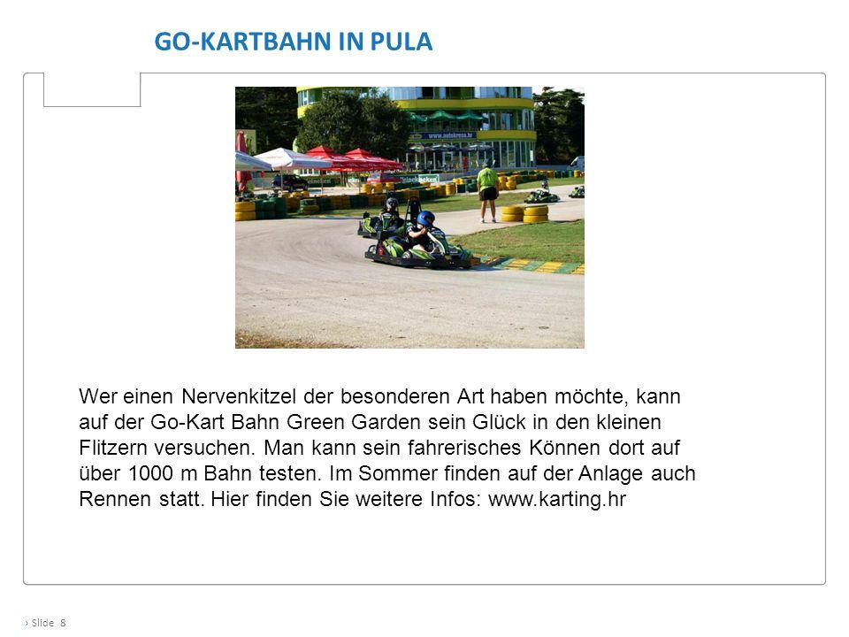 › Slide 8 GO-KARTBAHN IN PULA Wer einen Nervenkitzel der besonderen Art haben möchte, kann auf der Go-Kart Bahn Green Garden sein Glück in den kleinen Flitzern versuchen.