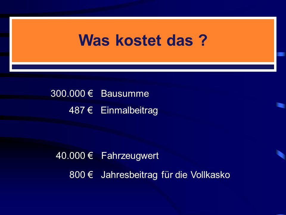 300.000 € Bausumme 40.000 € Fahrzeugwert 487 € Einmalbeitrag 800 € Jahresbeitrag für die Vollkasko Was kostet das ?