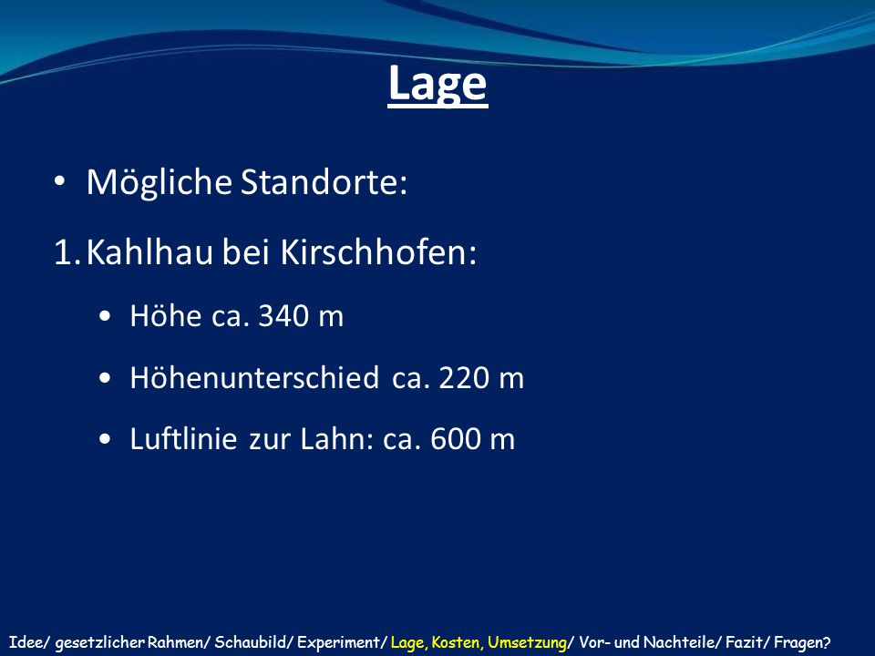 Lage Mögliche Standorte: 1.Kahlhau bei Kirschhofen: Höhe ca. 340 m Höhenunterschied ca. 220 m Luftlinie zur Lahn: ca. 600 m Idee/ gesetzlicher Rahmen/