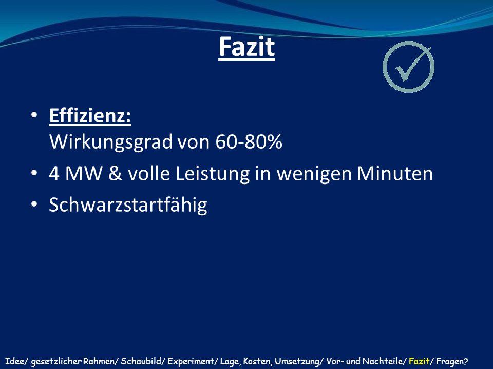 Fazit Effizienz: Wirkungsgrad von 60-80% 4 MW & volle Leistung in wenigen Minuten Schwarzstartfähig Idee/ gesetzlicher Rahmen/ Schaubild/ Experiment/