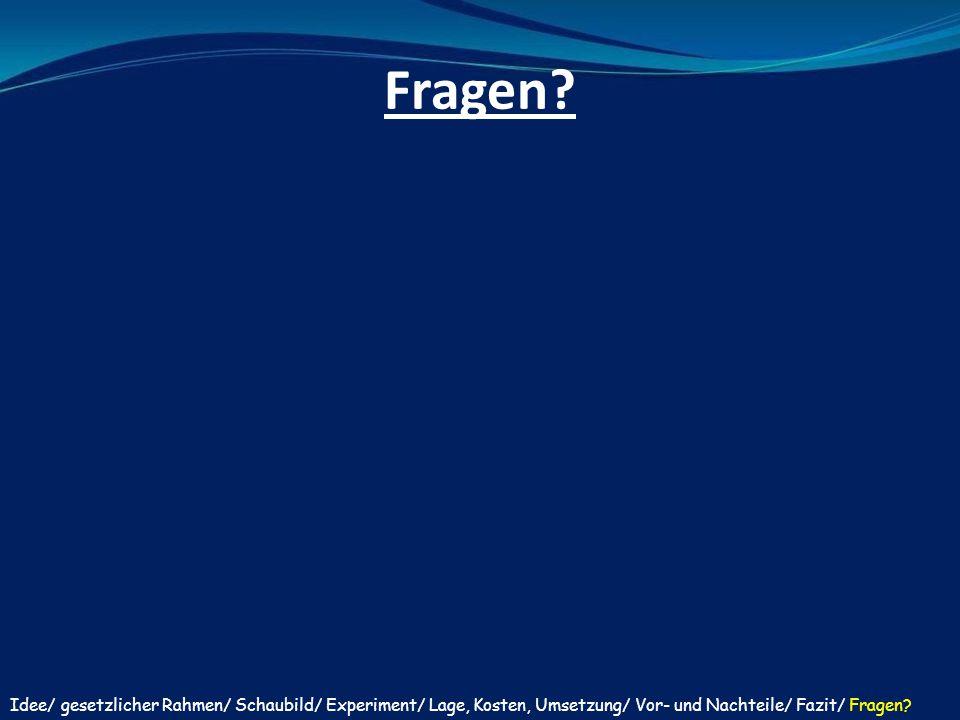 Fragen? Idee/ gesetzlicher Rahmen/ Schaubild/ Experiment/ Lage, Kosten, Umsetzung/ Vor- und Nachteile/ Fazit/ Fragen?