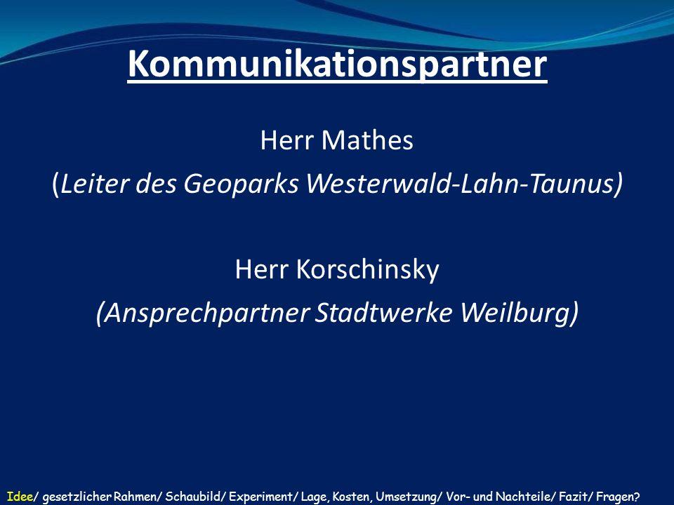 Kommunikationspartner Herr Mathes (Leiter des Geoparks Westerwald-Lahn-Taunus) Herr Korschinsky (Ansprechpartner Stadtwerke Weilburg) Idee/ gesetzli