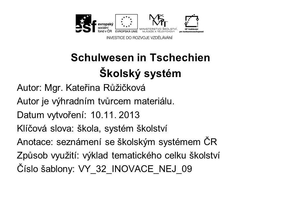 Schulwesen in Tschechien Školský systém Autor: Mgr. Kateřina Růžičková Autor je výhradním tvůrcem materiálu. Datum vytvoření: 10.11. 2013 Klíčová slov