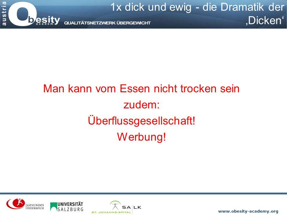 www.obesity-academy.org 1x dick und ewig - die Dramatik der 'Dicken' Man kann vom Essen nicht trocken sein zudem: Überflussgesellschaft! Werbung!