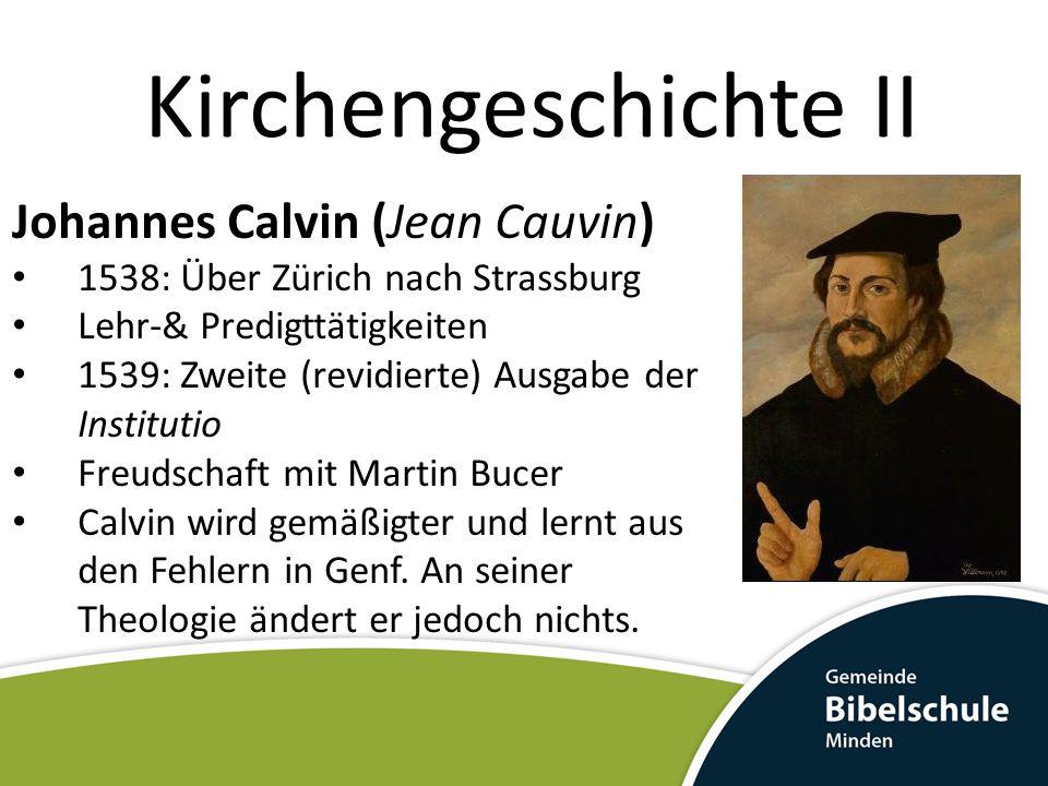 Kirchengeschichte II Johannes Calvin (Jean Cauvin) 1538: Über Zürich nach Strassburg Lehr-& Predigttätigkeiten 1539: Zweite (revidierte) Ausgabe der I
