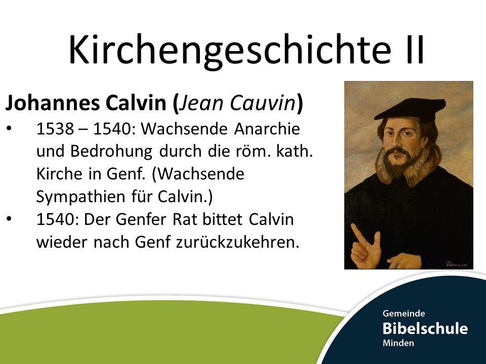Kirchengeschichte II Johannes Calvin (Jean Cauvin) 1538 – 1540: Wachsende Anarchie und Bedrohung durch die röm. kath. Kirche in Genf. (Wachsende Sympa
