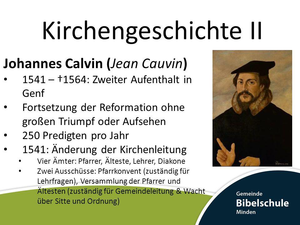 Kirchengeschichte II Johannes Calvin (Jean Cauvin) 1541 – †1564: Zweiter Aufenthalt in Genf Fortsetzung der Reformation ohne großen Triumpf oder Aufse