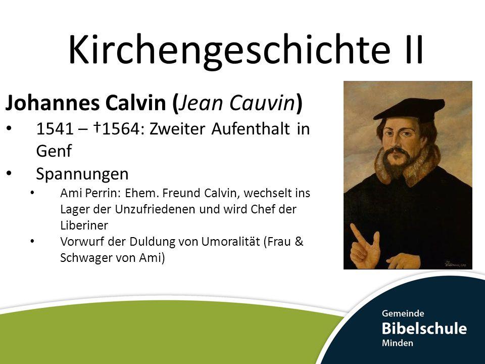 Kirchengeschichte II Johannes Calvin (Jean Cauvin) 1541 – †1564: Zweiter Aufenthalt in Genf Spannungen Ami Perrin: Ehem. Freund Calvin, wechselt ins L