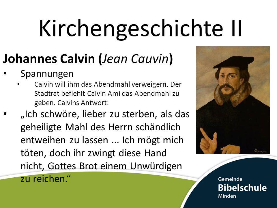 Kirchengeschichte II Johannes Calvin (Jean Cauvin) Spannungen Calvin will ihm das Abendmahl verweigern. Der Stadtrat befiehlt Calvin Ami das Abendmahl
