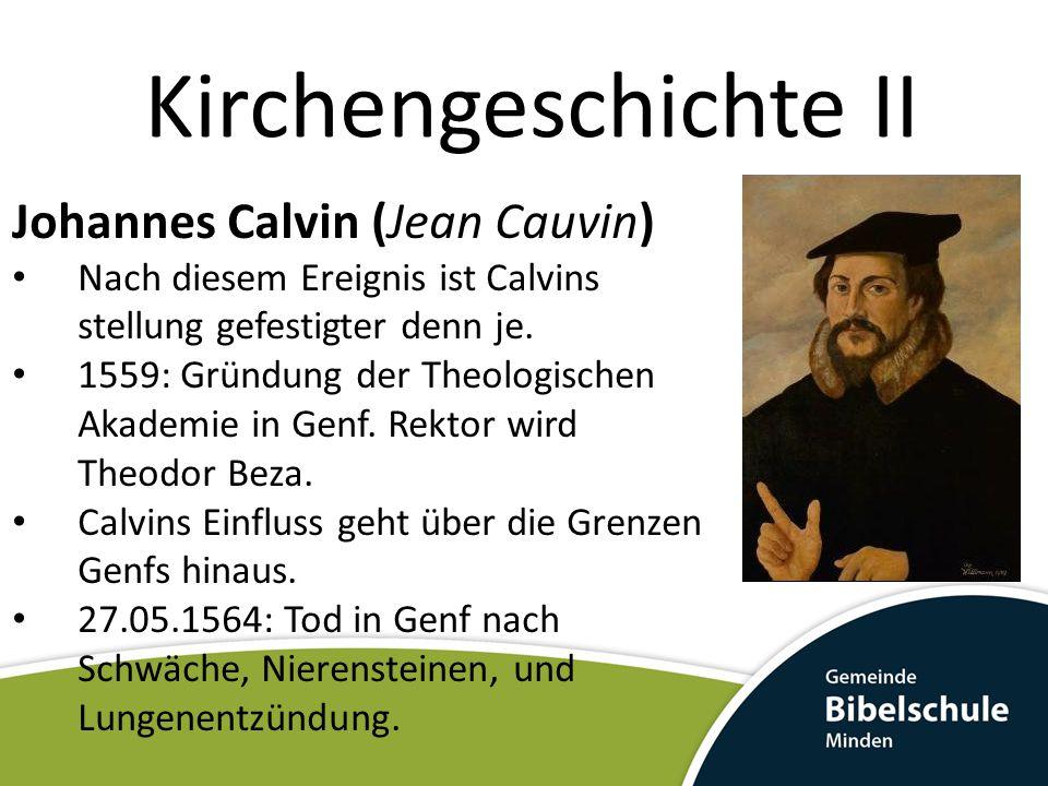 Kirchengeschichte II Johannes Calvin (Jean Cauvin) Nach diesem Ereignis ist Calvins stellung gefestigter denn je. 1559: Gründung der Theologischen Aka