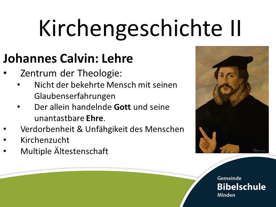 Kirchengeschichte II Johannes Calvin: Lehre Zentrum der Theologie: Nicht der bekehrte Mensch mit seinen Glaubenserfahrungen Der allein handelnde Gott