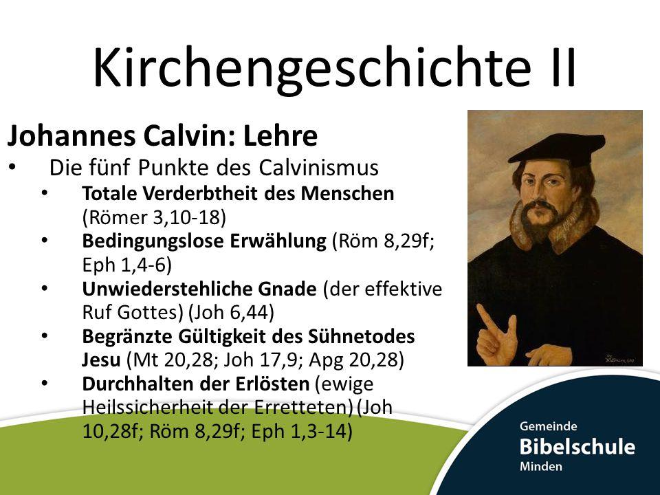 Kirchengeschichte II Johannes Calvin: Lehre Die fünf Punkte des Calvinismus Totale Verderbtheit des Menschen (Römer 3,10-18) Bedingungslose Erwählung