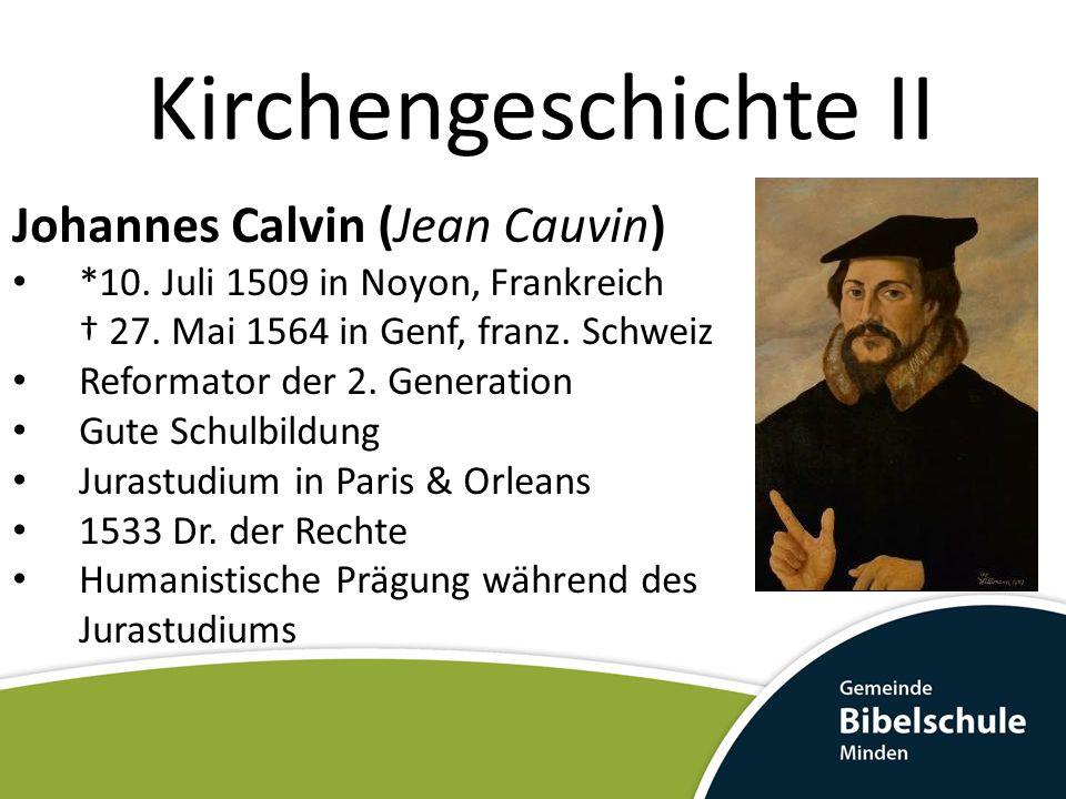 Kirchengeschichte II Johannes Calvin (Jean Cauvin) *10. Juli 1509 in Noyon, Frankreich † 27. Mai 1564 in Genf, franz. Schweiz Reformator der 2. Genera