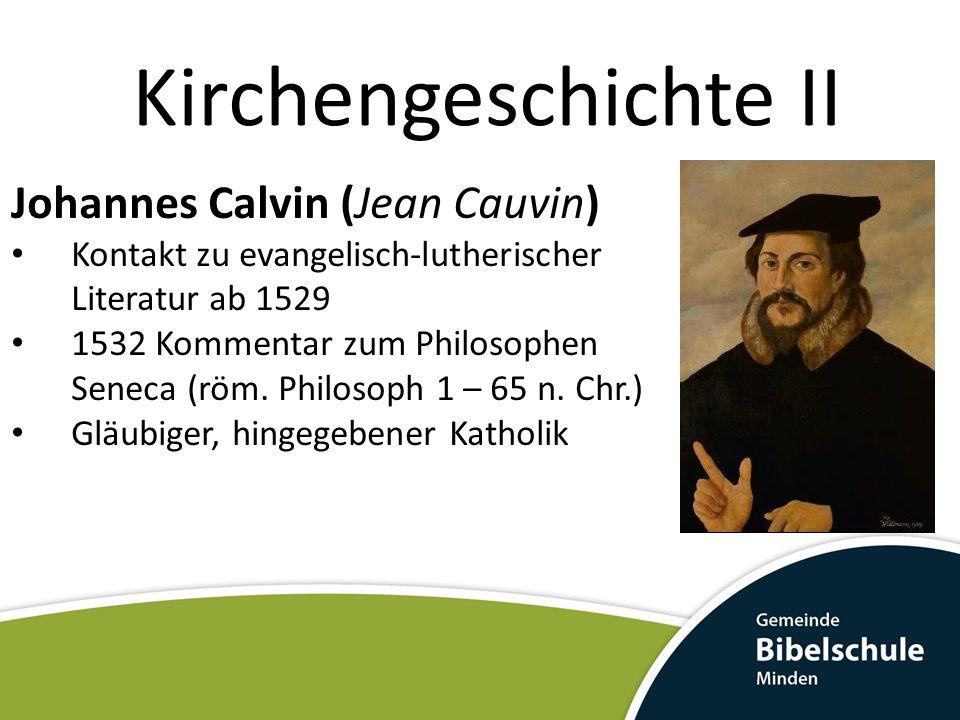 Kirchengeschichte II Johannes Calvin (Jean Cauvin) Kontakt zu evangelisch-lutherischer Literatur ab 1529 1532 Kommentar zum Philosophen Seneca (röm. P