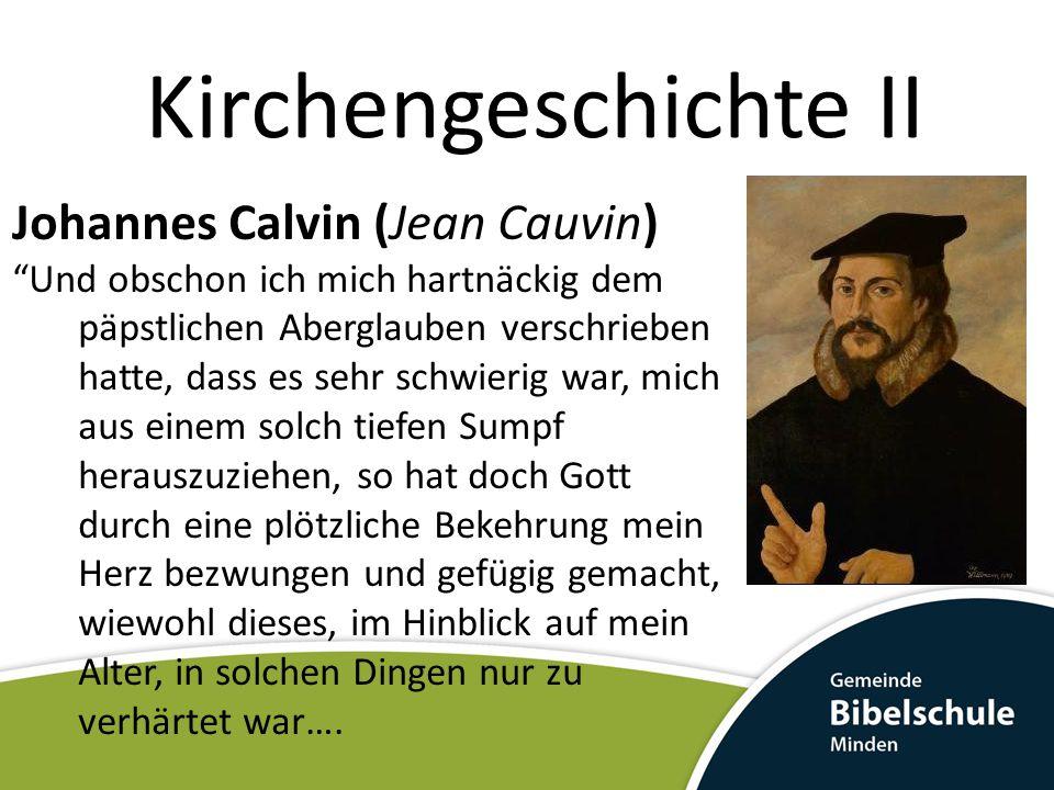 Kirchengeschichte II Johannes Calvin (Jean Cauvin) … Da ich auf diese Weise Lust und einige Erkenntnis zur wahren Frömmigkeit empfangen hatte, entbrannte ich in heißem Verlangen, davon mehr zu erfahren, so dass ich die übrigen Studien, obwohl ich sie nicht vollständig aufgab, doch fortan weniger eifrig betrieb.