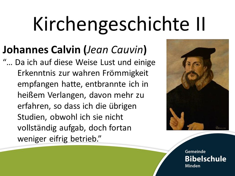 Kirchengeschichte II Johannes Calvin: Lehre Zentrum der Theologie: Nicht der bekehrte Mensch mit seinen Glaubenserfahrungen Der allein handelnde Gott und seine unantastbare Ehre.