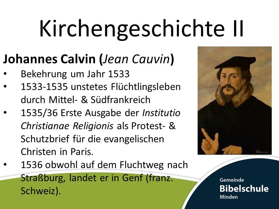 Kirchengeschichte II Johannes Calvin (Jean Cauvin) Bekehrung um Jahr 1533 1533-1535 unstetes Flüchtlingsleben durch Mittel- & Südfrankreich 1535/36 Er