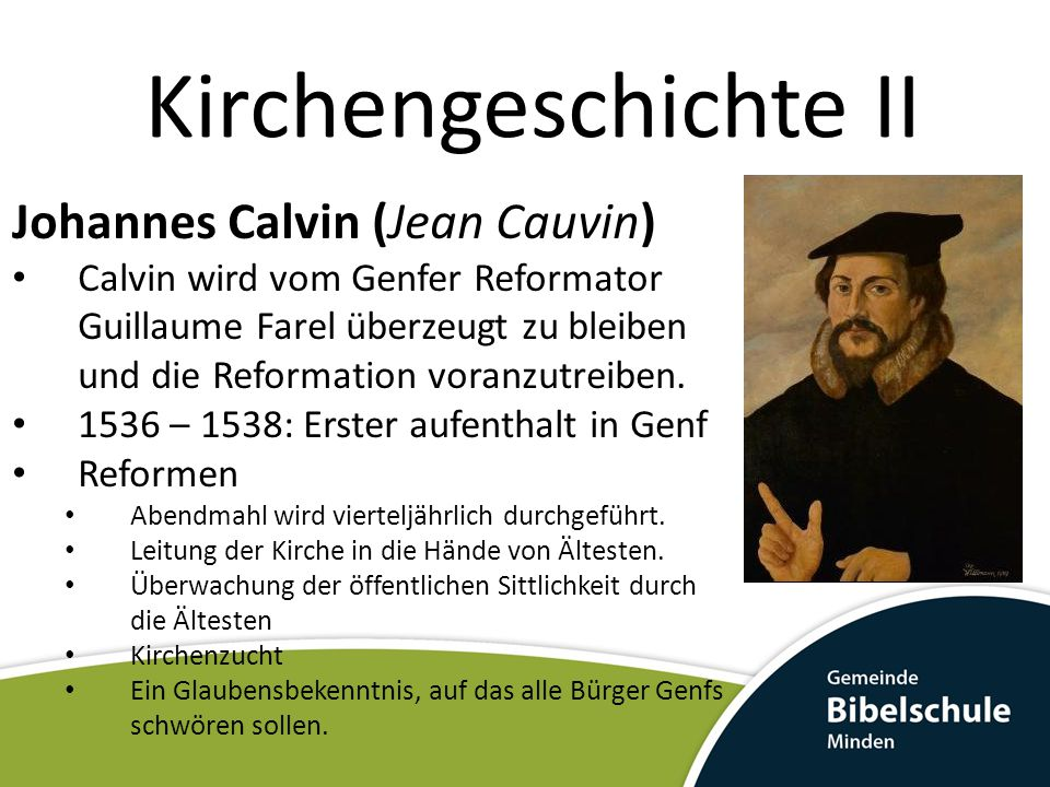 Kirchengeschichte II Johannes Calvin (Jean Cauvin) 1536 – 1538: Erster aufenthalt in Genf Spannungen Verweigerung das Abendmahls an Unwürdige Gemäßigte werden in den Genfer Rat gewählt.