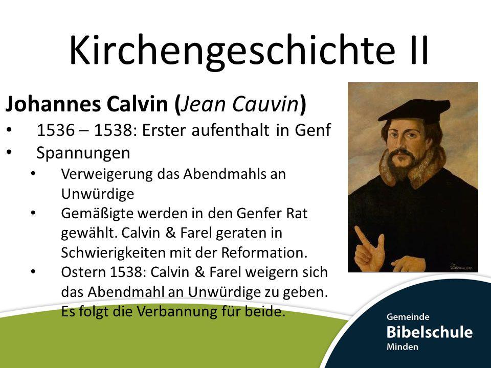 Kirchengeschichte II Johannes Calvin (Jean Cauvin) 1536 – 1538: Erster aufenthalt in Genf Spannungen Verweigerung das Abendmahls an Unwürdige Gemäßigt